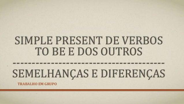 SIMPLE PRESENT DE VERBOS TO BE E DOS OUTROS ---------------------------------------- SEMELHANÇAS E DIFERENÇAS TRABALHO EM ...