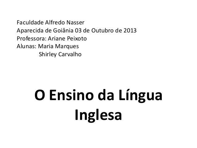 Faculdade Alfredo Nasser Aparecida de Goiânia 03 de Outubro de 2013 Professora: Ariane Peixoto Alunas: Maria Marques Shirl...