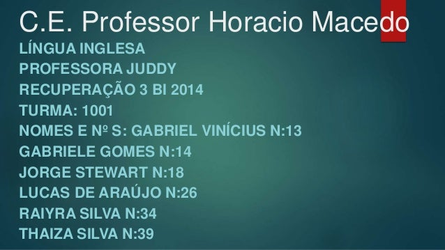 C.E. Professor Horacio Macedo  LÍNGUA INGLESA  PROFESSORA JUDDY  RECUPERAÇÃO 3 BI 2014  TURMA: 1001  NOMES E Nº S: GABRIEL...