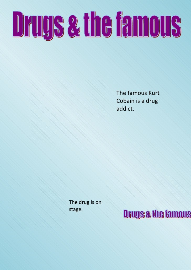 The famous Kurt                  Cobain is a drug                  addict.     The drug is on stage.