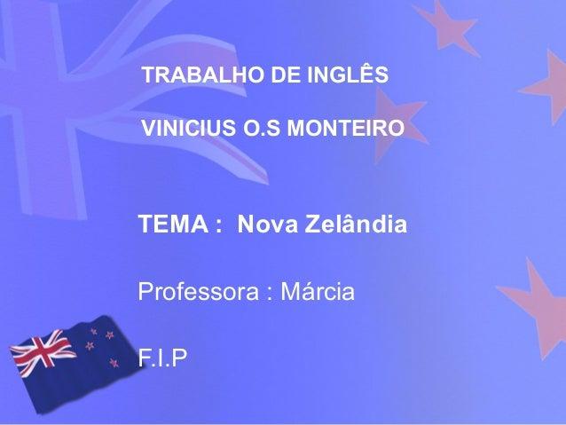 TRABALHO DE INGLÊS VINICIUS O.S MONTEIRO TEMA : Nova Zelândia Professora : Márcia F.I.P