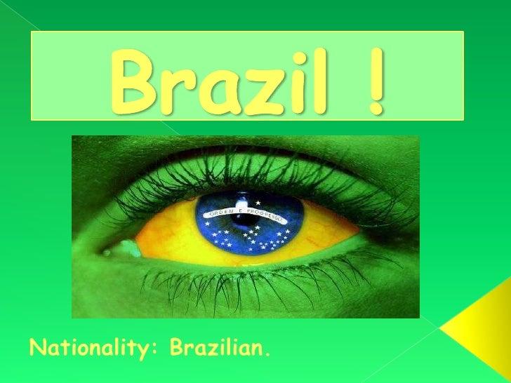 Brazil ! <br />Nationality: Brazilian. <br />