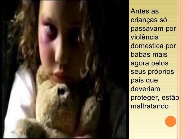 Antes as crianças só passavam por violência domestica por babas mais agora pelos seus próprios pais que deveriam proteger,...