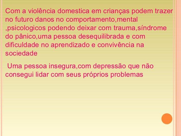 Com a violência domestica em crianças podem trazer no futuro danos   no comportamento,mental ,psicologicos podendo deixar ...