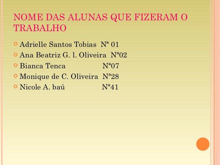 NOME DAS ALUNAS QUE FIZERAM O TRABALHO <ul><li>Adrielle Santos Tobias  Nª 01 </li></ul><ul><li>Ana Beatriz G. l. Oliveira ...