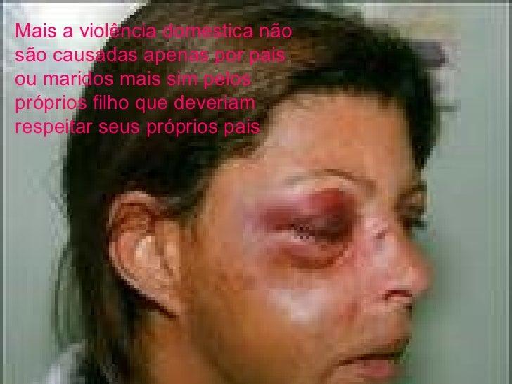 Mais a violência domestica não são causadas apenas por pais ou maridos mais sim pelos próprios filho que deveriam respeita...