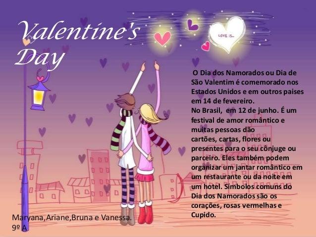O Dia dos Namorados ou Dia de São Valentim é comemorado nos Estados Unidos e em outros paises em 14 de fevereiro. No Brasi...