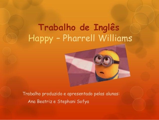 Trabalho de Inglês Happy – Pharrell Williams Trabalho produzido e apresentado pelas alunas: Ana Beatriz e Stephani Sofya