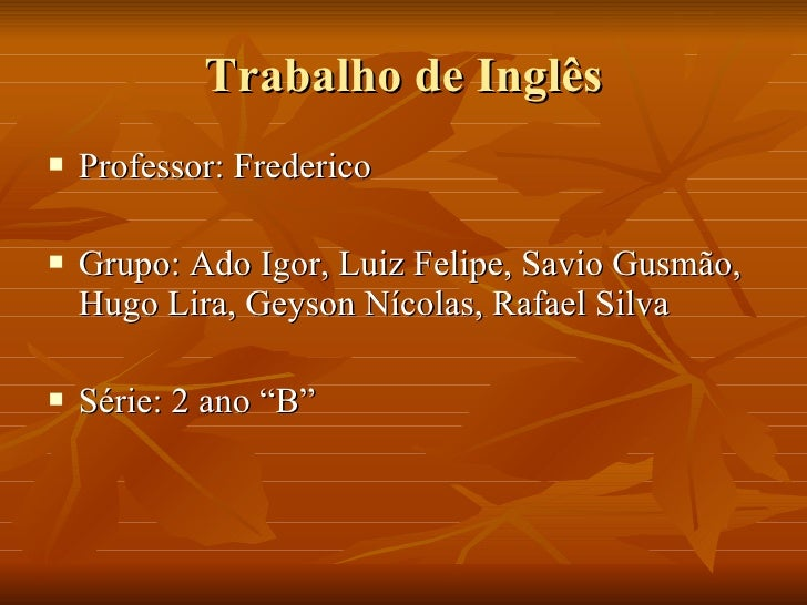 Trabalho de Inglês <ul><li>Professor: Frederico </li></ul><ul><li>Grupo: Ado Igor, Luiz Felipe, Savio Gusmão, Hugo Lira, G...