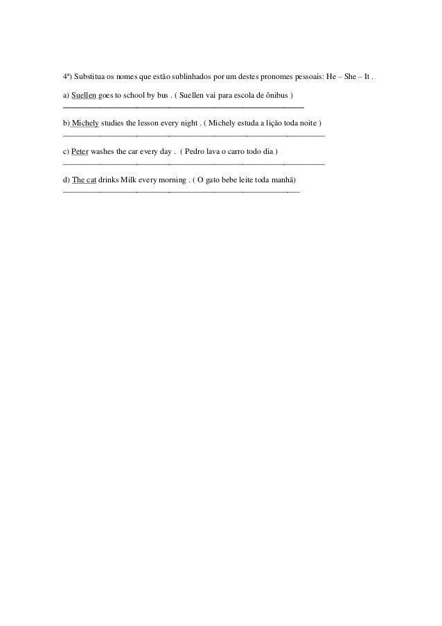 4ª) Substitua os nomes que estão sublinhados por um destes pronomes pessoais: He – She – It .a) Suellen goes to school by ...