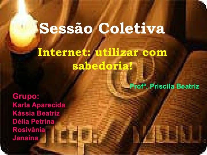 Sessão Coletiva       Internet: utilizar com             sabedoria!                      Profª. Priscila BeatrizGrupo:Karl...