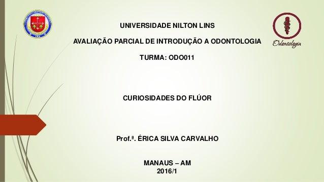 UNIVERSIDADE NILTON LINS AVALIAÇÃO PARCIAL DE INTRODUÇÃO A ODONTOLOGIA TURMA: ODO011 CURIOSIDADES DO FLÚOR Prof.ª. ÉRICA S...
