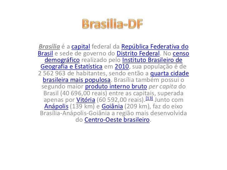 Brasília é a capital federal da República Federativa doBrasil e sede de governo do Distrito Federal. No censo  demográfico...