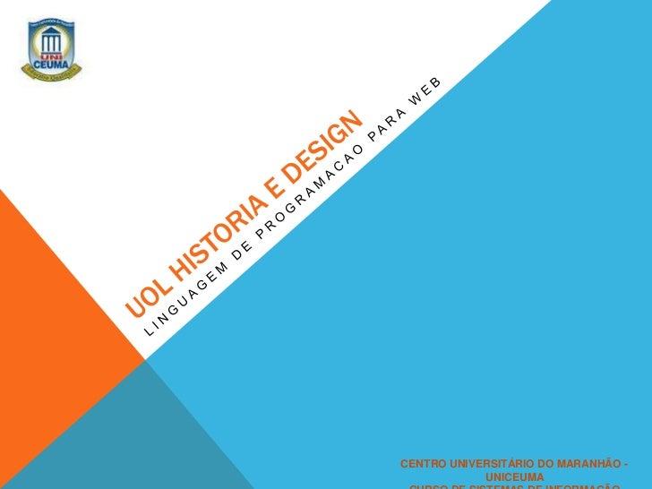 UOL HISTORIA E DESIGN<br />LINGUAGEM DE PROGRAMACAO PARA WEB <br />CENTRO UNIVERSITÁRIO DO MARANHÃO - UNICEUMA<br />CURSO ...