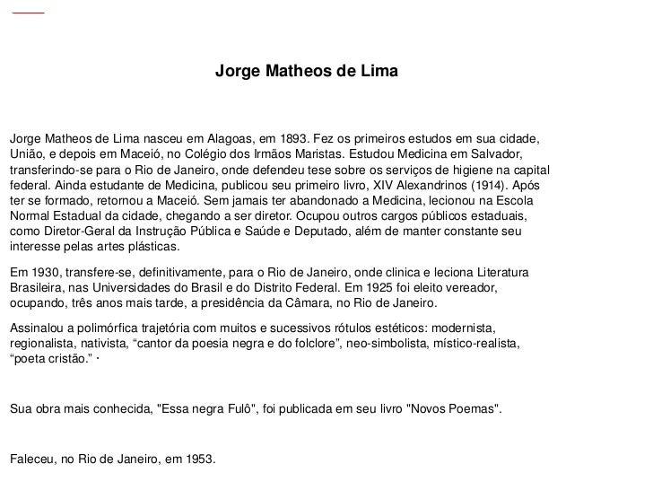 Jorge Matheos de Lima nasceu em Alagoas, em 1893. Fez os primeiros estudos em sua cidade, União, e depois em Maceió, no Co...
