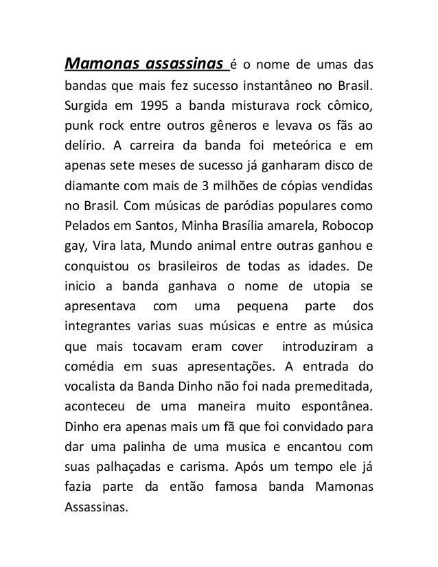 Mamonas assassinas  é o nome de umas das bandas que mais fez sucesso instantâneo no Brasil. Surgida em 1995 a banda mistur...