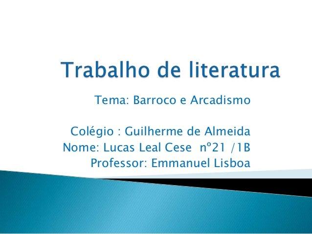 Tema: Barroco e Arcadismo Colégio : Guilherme de Almeida Nome: Lucas Leal Cese nº21 /1B Professor: Emmanuel Lisboa