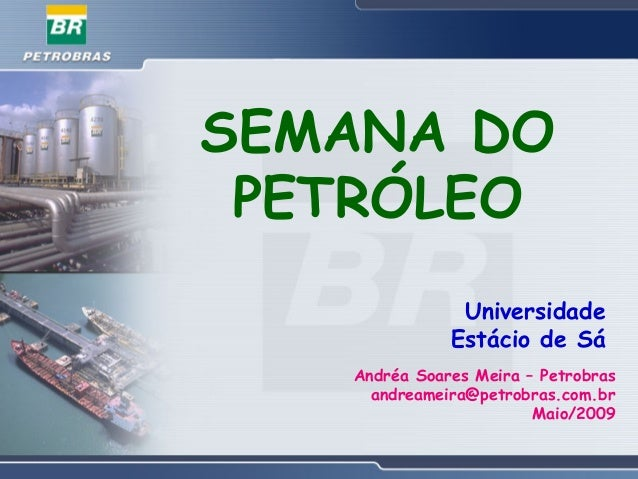 SEMANA DO PETRÓLEO Universidade Estácio de Sá Andréa Soares Meira – Petrobras andreameira@petrobras.com.br Maio/2009