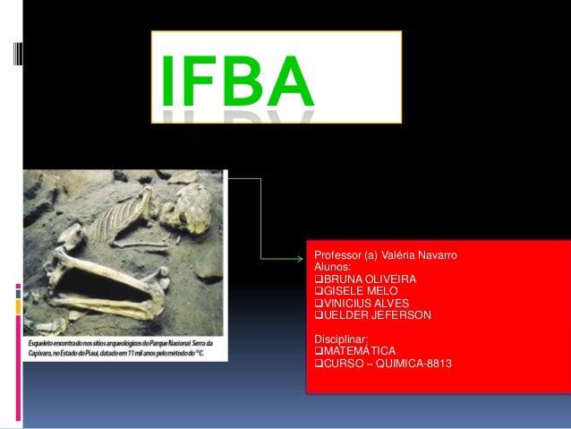 IFBA Professor (a) Valéria Navarro Alunos: BRUNA OLIVEIRA GISELE MELO VINICIUS ALVES UELDER JEFERSON Disciplinar: MAT...
