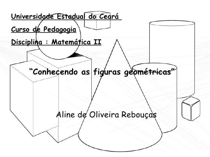 "Universidade Estadual do Ceará  Curso de Pedagogia Disciplina : Matemática II "" Conhecendo as figuras geométricas"" Aline d..."