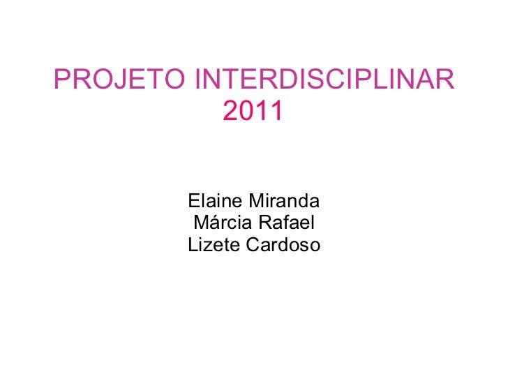 PROJETO INTERDISCIPLINAR 2011 Elaine Miranda Márcia Rafael Lizete Cardoso