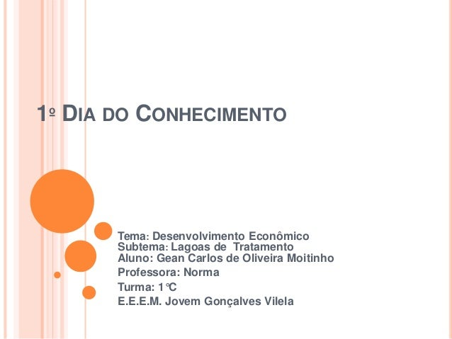 1º DIA DO CONHECIMENTO Tema: Desenvolvimento Econômico Subtema: Lagoas de Tratamento Aluno: Gean Carlos de Oliveira Moitin...