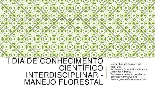 I DIA DE CONHECIMENTO CIENTÍFICO INTERDISCIPLINAR - MANEJO FLORESTAL Nome: Raquel Souza Lima Ano: 2ªB; Professora Orientad...