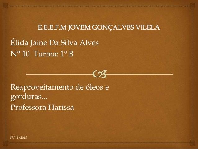 07/11/2015 Élida Jaine Da Silva Alves N° 10 Turma: 1º B Reaproveitamento de óleos e gorduras... Professora Harissa