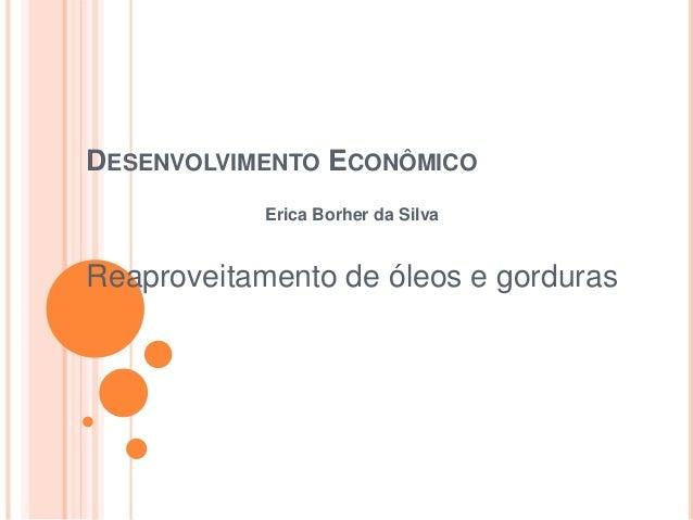 DESENVOLVIMENTO ECONÔMICO Erica Borher da Silva Reaproveitamento de óleos e gorduras