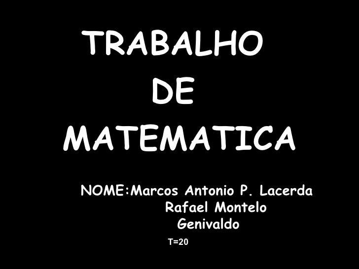 <ul><li>TRABALHO  </li></ul><ul><li>DE  </li></ul><ul><li>MATEMATICA </li></ul>NOME:Marcos Antonio P. Lacerda Rafael Monte...