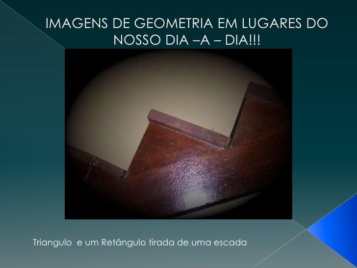IMAGENS DE GEOMETRIA EM LUGARES DO NOSSO DIA –A – DIA!!!<br />Triangulo  e um Retângulo tirada de uma escada<br />