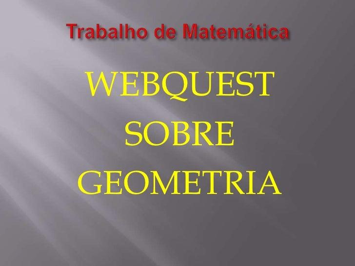 Trabalho de Matemática<br />WEBQUEST<br />SOBRE<br />GEOMETRIA<br />
