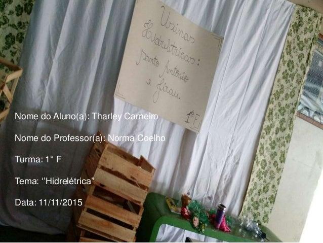 Nome do Aluno(a): Tharley Carneiro Nome do Professor(a): Norma Coelho Turma: 1° F Tema: ''Hidrelétrica'' Data: 11/11/2015