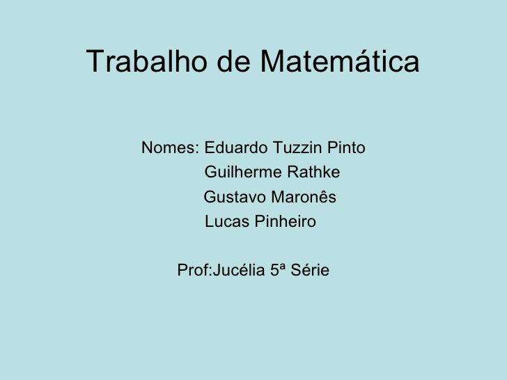 Trabalho de Matemática Nomes: Eduardo Tuzzin Pinto Guilherme Rathke Gustavo Maronês Lucas Pinheiro Prof:Jucélia 5ª Série