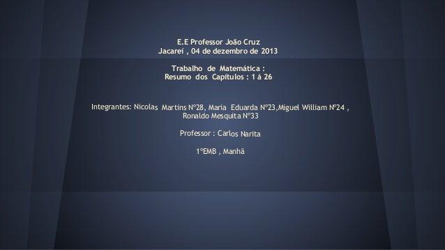 E.E Professor João Cruz Jacareí , 04 de dezembro de 2013 Trabalho de Matemática : Resumo dos Capítulos : 1 á 26  Integrant...