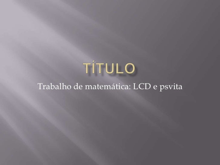 Trabalho de matemática: LCD e psvita