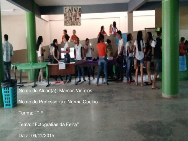 Nome do Aluno(a): Marcos Vinícios Nome do Professor(a): Norma Coelho Turma: 1° F Tema: ''Fotografias da Feira'' Data: 09/1...