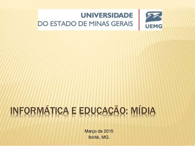 INFORMÁTICA E EDUCAÇÃO: MÍDIA Março de 2015 Ibirité, MG.