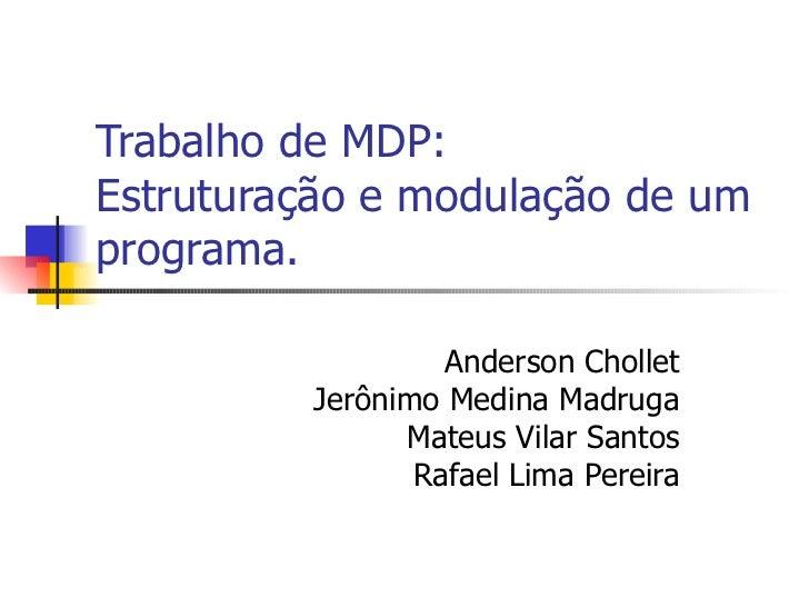 Trabalho de MDP: Estruturação e modulação de um programa. Anderson Chollet Jerônimo Medina Madruga Mateus Vilar Santos Raf...