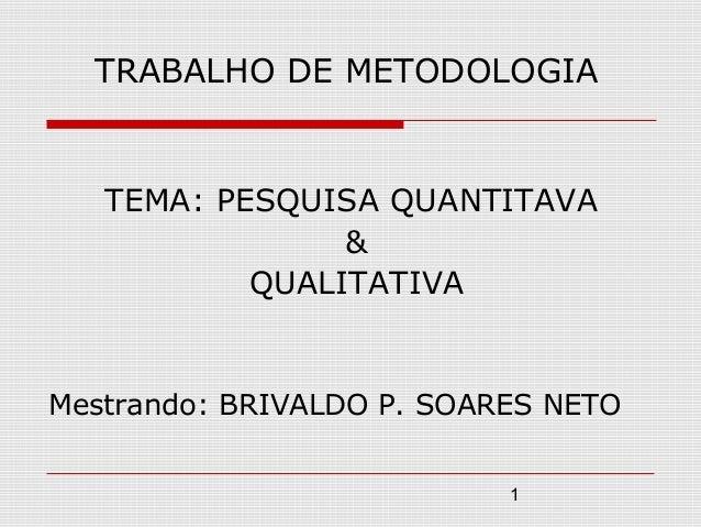 TRABALHO DE METODOLOGIA   TEMA: PESQUISA QUANTITAVA                &           QUALITATIVAMestrando: BRIVALDO P. SOARES NE...