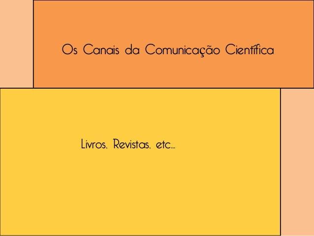Os Canais da Comunicação Científica   Livros, Revistas, etc...