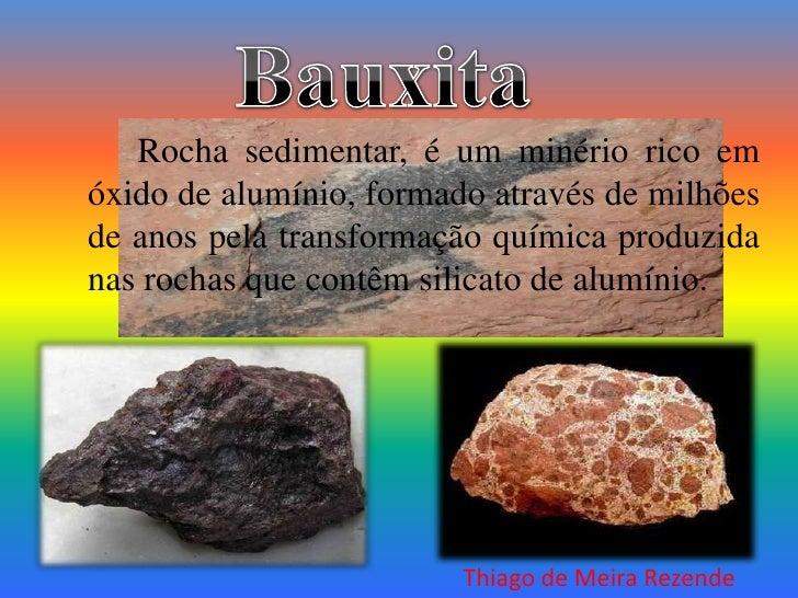Bauxita<br />Rocha sedimentar, é um minério rico em óxido de alumínio, formado através de milhões de anos pela transform...