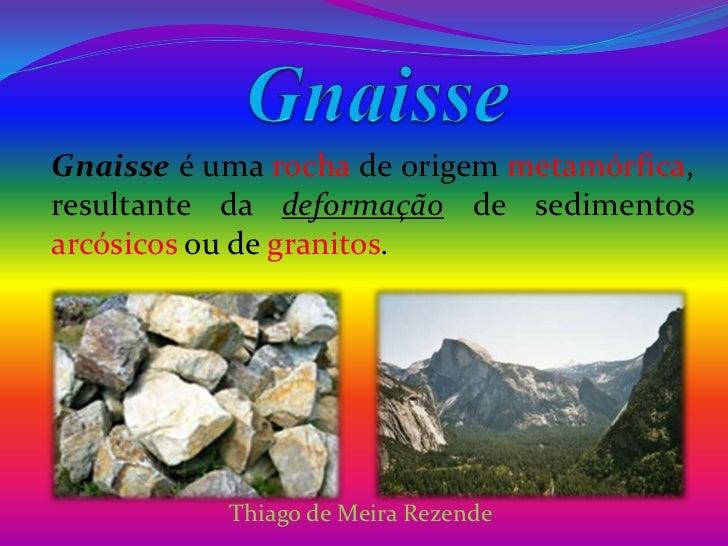 Gnaisse<br />Gnaisse é uma rocha de origem metamórfica, resultante da deformação de sedimentos arcósicosou de granitos.<br...