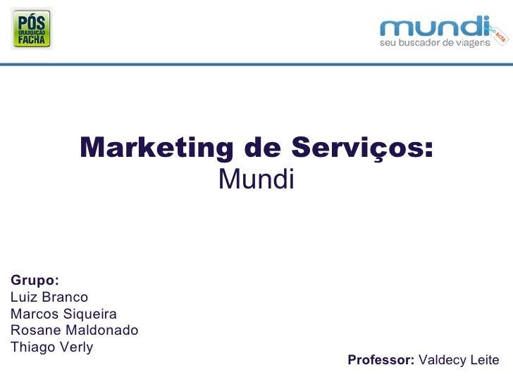 Marketing de Serviços: Mundi Grupo: Luiz Branco Marcos Siqueira Rosane Maldonado Thiago Verly Professor:  Valdecy Leite