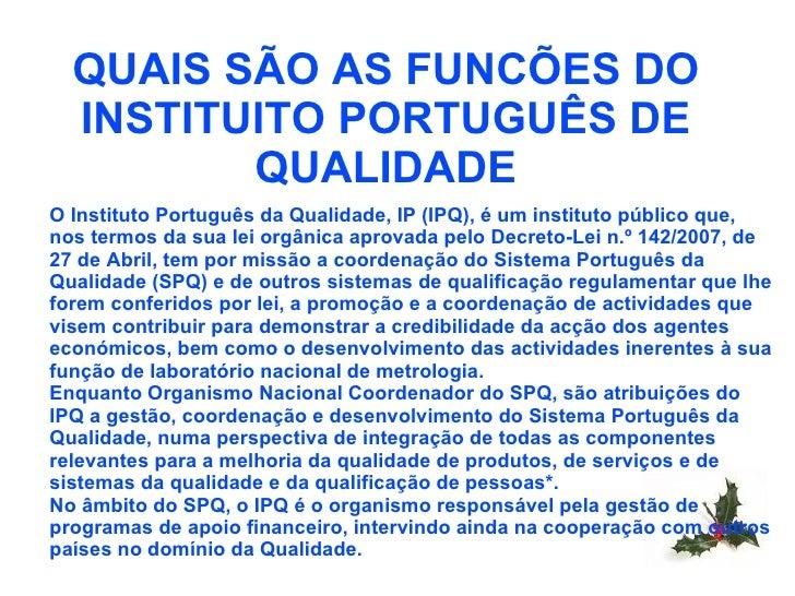 QUAIS SÃO AS FUNCÕES DO INSTITUITO PORTUGUÊS DE QUALIDADE O Instituto Português da Qualidade, IP (IPQ), é um instituto púb...