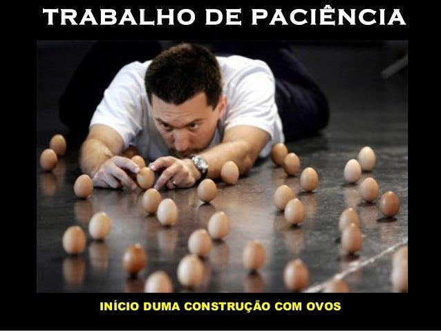 TRABALHO DE PACIÊNCIA INÍCIO DUMA CONSTRUÇÃO COM OVOS