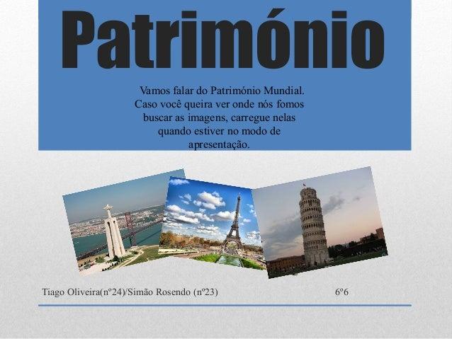 Património Tiago Oliveira(nº24)/Simão Rosendo (nº23) 6º6 Vamos falar do Património Mundial. Caso você queira ver onde nós ...