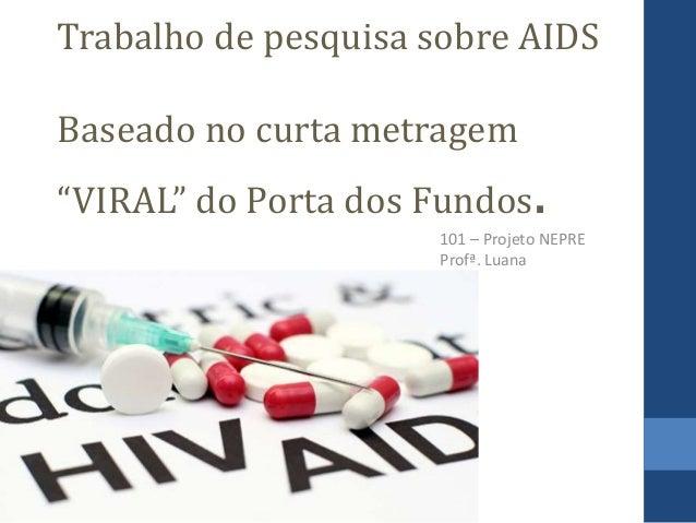 """Trabalho de pesquisa sobre AIDS Baseado no curta metragem """"VIRAL"""" do Porta dos Fundos. 101 – Projeto NEPRE Profª. Luana"""