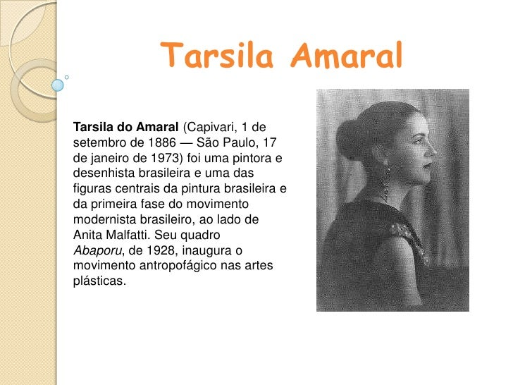 Tarsila Amaral<br />Tarsila do Amaral (Capivari, 1 de setembro de 1886 — São Paulo, 17 de janeiro de 1973) foi uma pintora...