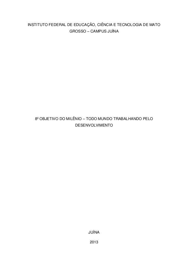 INSTITUTO FEDERAL DE EDUCAÇÃO, CIÊNCIA E TECNOLOGIA DE MATOGROSSO – CAMPUS JUÍNA8º OBJETIVO DO MILÊNIO – TODO MUNDO TRABAL...